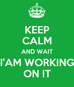 Poster: KEEP CALM AND WAIT I'AM WORKING ON IT