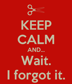Poster: KEEP CALM AND... Wait. I forgot it.