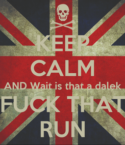 Poster: KEEP CALM AND Wait is that a dalek FUCK THAT RUN