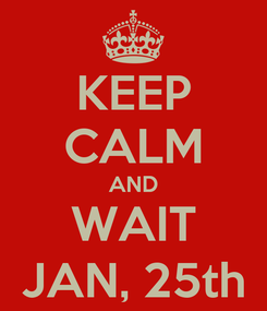 Poster: KEEP CALM AND WAIT JAN, 25th