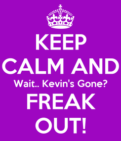 Poster: KEEP CALM AND Wait.. Kevin's Gone? FREAK OUT!