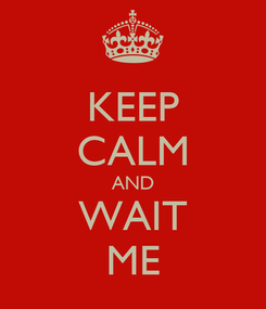 Poster: KEEP CALM AND WAIT ME