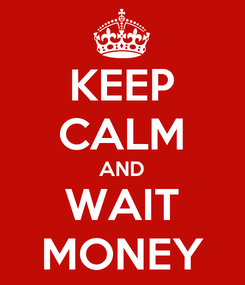 Poster: KEEP CALM AND WAIT MONEY