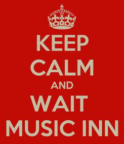 Poster: KEEP CALM AND WAIT  MUSIC INN