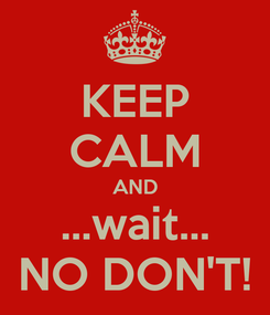 Poster: KEEP CALM AND ...wait... NO DON'T!
