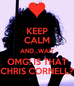 Poster: KEEP CALM AND...WAIT OMG! IS THAT CHRIS CORNELL?