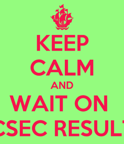 Poster: KEEP CALM AND WAIT ON  CSEC RESULT