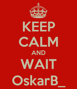 Poster: KEEP CALM AND WAIT OskarB_