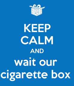 Poster: KEEP CALM AND wait our  cigarette box