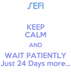 Poster: KEEP CALM AND WAIT PATIENTLY Just 24 Days more...