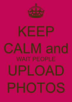 Poster: KEEP CALM and WAIT PEOPLE UPLOAD PHOTOS
