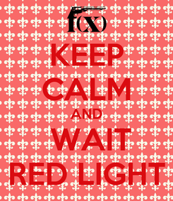 Poster: KEEP CALM AND  WAIT RED LIGHT