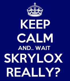 Poster: KEEP CALM AND.. WAIT  SKRYLOX  REALLY?