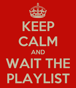 Poster: KEEP CALM AND WAIT THE PLAYLIST
