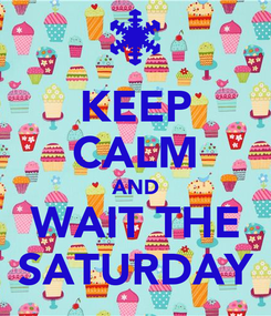 Poster: KEEP CALM AND WAIT THE SATURDAY