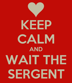 Poster: KEEP CALM AND WAIT THE SERGENT