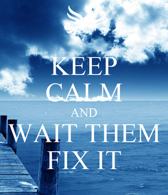 Poster: KEEP CALM AND WAIT THEM FIX IT