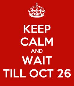 Poster: KEEP CALM AND WAIT TILL OCT 26