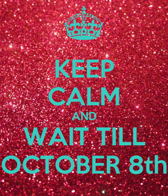 Poster: KEEP CALM AND WAIT TILL OCTOBER 8th