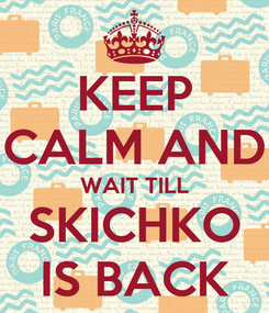 Poster: KEEP CALM AND WAIT TILL SKICHKO IS BACK