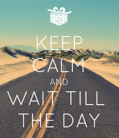Poster: KEEP CALM AND WAIT TILL  THE DAY
