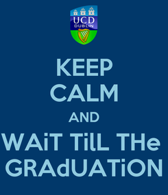 Poster: KEEP CALM AND WAiT TilL THe  GRAdUATiON