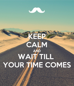 Poster: KEEP CALM AND WAIT TILL  YOUR TIME COMES