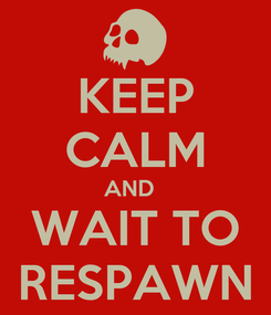 Poster: KEEP CALM AND   WAIT TO RESPAWN