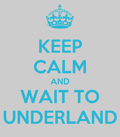 Poster: KEEP CALM AND WAIT TO UNDERLAND