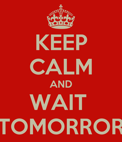 Poster: KEEP CALM AND WAIT  TOMORROR