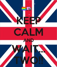 Poster: KEEP CALM AND WAIT... TWO!!