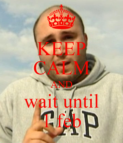 Poster: KEEP CALM AND wait until 1 feb