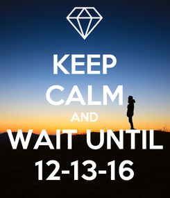 Poster: KEEP CALM AND WAIT UNTIL 12-13-16