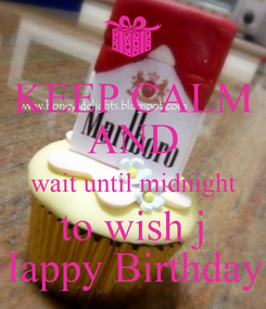 Poster: KEEP CALM AND wait until midnight to wish j Happy Birthday!