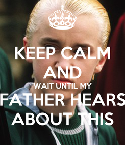 Poster: KEEP CALM AND WAIT UNTIL MY FATHER HEARS ABOUT THIS