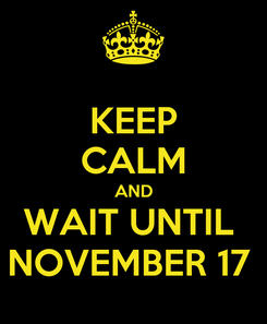 Poster: KEEP CALM AND WAIT UNTIL  NOVEMBER 17