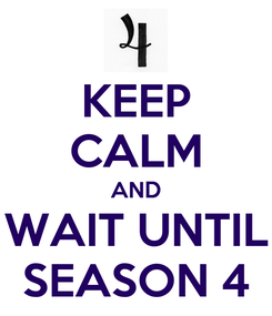 Poster: KEEP CALM AND WAIT UNTIL SEASON 4