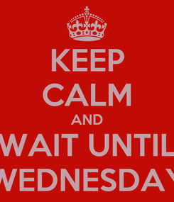 Poster: KEEP CALM AND WAIT UNTIL WEDNESDAY