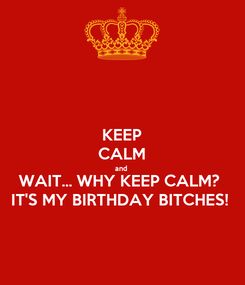 Poster: KEEP CALM and  WAIT... WHY KEEP CALM?  IT'S MY BIRTHDAY BITCHES!