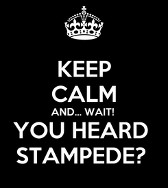 Poster: KEEP CALM AND... WAIT!  YOU HEARD  STAMPEDE?
