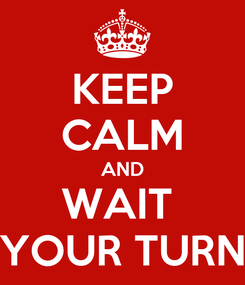 Poster: KEEP CALM AND WAIT  YOUR TURN