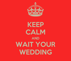 Poster: KEEP CALM AND WAIT YOUR WEDDING