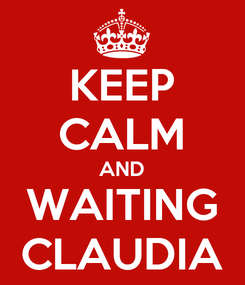 Poster: KEEP CALM AND WAITING CLAUDIA