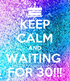 Poster: KEEP CALM AND WAITING  FOR 30!!!