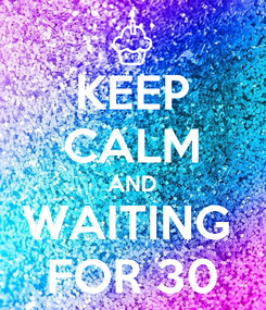 Poster: KEEP CALM AND WAITING  FOR 30
