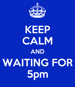 Poster: KEEP CALM AND WAITING FOR 5pm