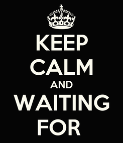Poster: KEEP CALM AND WAITING FOR