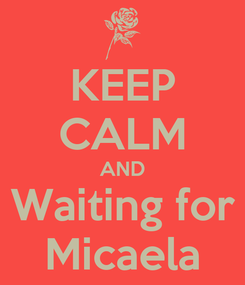 Poster: KEEP CALM AND Waiting for Micaela
