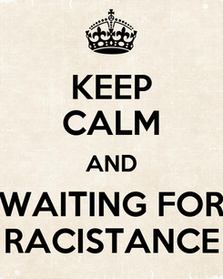 Poster: KEEP CALM AND WAITING FOR RACISTANCE