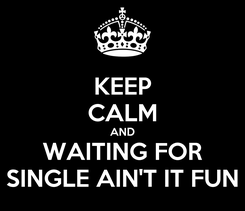 Poster: KEEP CALM AND WAITING FOR SINGLE AIN'T IT FUN